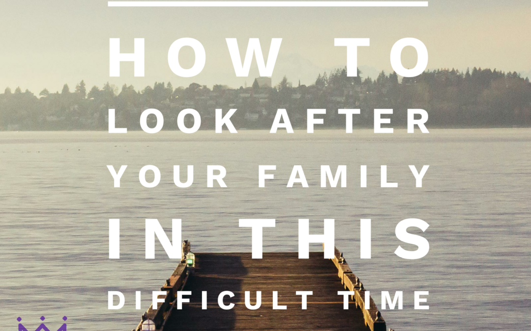 How to look after your family during this difficult time