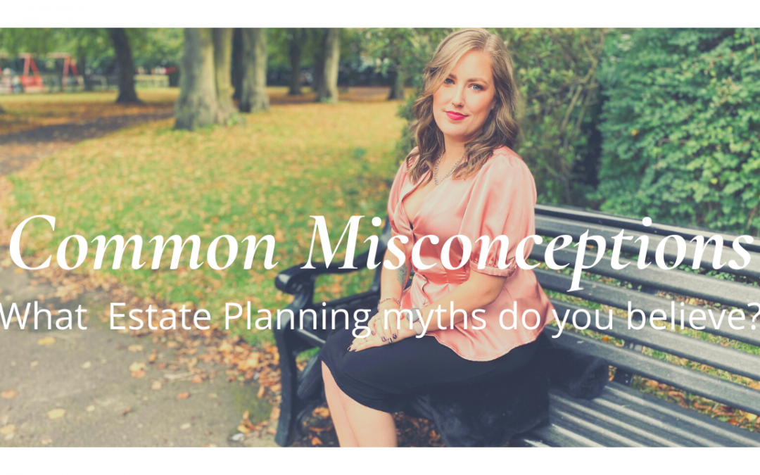 Common Will Misconceptions- what estate planning assumptions do you believe?
